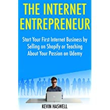 The Internet Entrepreneur: Start Your First Internet Business by Selling on Shopify or Teaching About Your Passion on Udemy