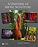 Universe of Metal Sculpture, Henry Harvey, 0764335545