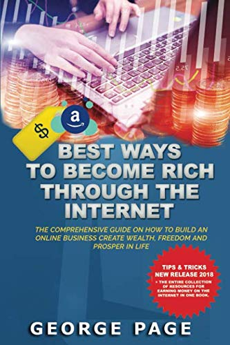 BEST WAYS TO BECOME RICH THROUGH THE INTERNET: THE COMPREHENSIVE GUIDE ON HOW TO BUILD AN ONLINE BUSINESS CREATE WEALTH, FREEDOM AND PROSPER IN LIFE (Best Home Based Internet Business)