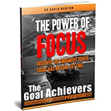The Power of Focus: Discover the Enormous Power Focus has on Goal Setting