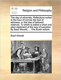 The day of adversity. Reflections suited to the hour of sorrow the bed of sickness, or the loss of beloved relatives. To which is added a short and ... By Basil Woodd, ... The fourth edition.
