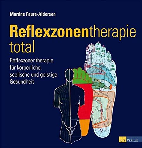 Reflexzonentherapie total: Reflexzonentherapie für körperliche, seelische und geistige Gesundheit
