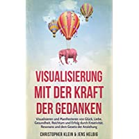 Visualisierung mit der Kraft der Gedanken: Visualisieren und Manifestieren von Glück, Liebe, Gesundheit, Reichtum und Erfolg durch Kreativität, Resonanz und dem Gesetz der Anziehung