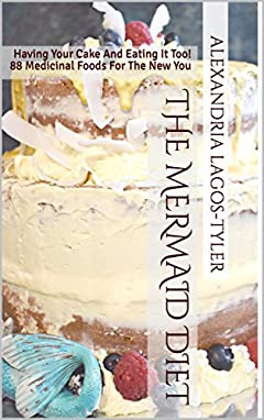 The Mermaid Diet: Having Your Cake And Eating It Too! 88 Medicinal Foods For The New You