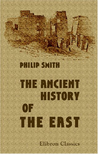 Download The Ancient History of the East: From the earliest times to the conquest by Alexander the Great. Including Egypt, Assyria, Babylonia, Media, Persia, Asia Minor, and Phoenicia pdf