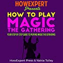 How to Play Magic the Gathering for Beginners: Your Step-by-Step Guide to Playing Magic the Gathering for Beginners Audiobook by  HowExpert Press Narrated by Brandi Benger