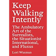 Keep Walking Intently: The Ambulatory Art of the Surrealists, the Situationist International and Fluxus / Lori Waxman