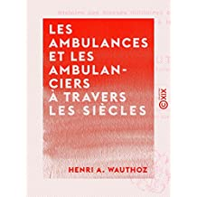 Les Ambulances et les Ambulanciers à travers les siècles - Histoire des blessés militaires chez tous les peuples depuis le siège de Troie jusqu'à la convention de Genève (French Edition)