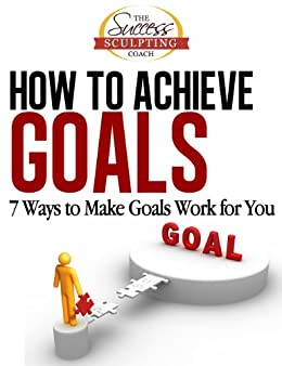 How To Achieve Goals - Finally Achieve Your Goals with these 7 Ways to Make Goal Setting Work for You (Success Sculpting Coach Series Book 2) by [Success Sculpting Coach]