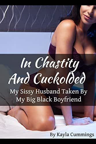 In Chastity And Cuckolded: My Sissy Husband Taken By My Big Black Boyfriend
