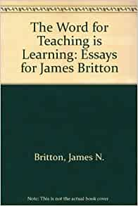 the word for teaching is learning essays for james britton James britton is emeritus professor of education, university of london he is the  author of language and learning (penguin), and a selection of his essays,.