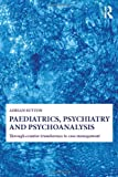 Paediatrics, Psychiatry and Psychoanalysis : Through Counter-Transference to Case Management, Sutton, Adrian, 0415692652