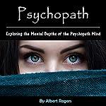 Psychopath: Exploring the Mental Depths of the Psychopath Mind | Albert Rogers
