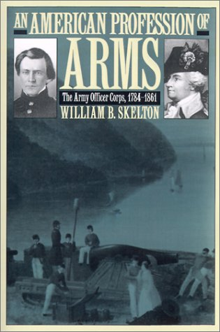 An American Profession of Arms: The Army Officer Corps, 1784-1861 (Modern War Studies)