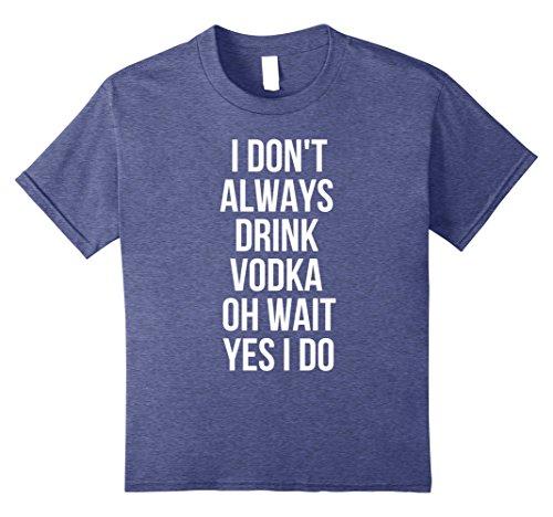 Kids I Don't Always Drink Vodka Oh Wait Yes I Do Drinking T-Shirt 12 Heather (Yes Vodka)