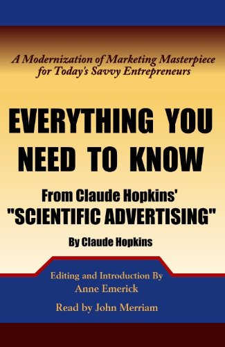 Everything You Need to Know from Claude Hopkins' Scientific Advertising: A Modernization of the Marketing Masterpiece for Today's Savvy Entrepreneurs