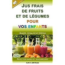 Jus frais de fruits et de légumes pour vos enfants: Santé, Vitalité et Détox, Recettes saines et savoureuses (Guide pour les parents t. 4) (French Edition)