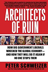 Architects of Ruin: How Big Government Liberals Wrecked the Global Economy--and How They Will Do It Again If No One Stops Them