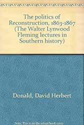 The politics of Reconstruction, 1863-1867 (The Walter Lynwood Fleming lectures in Southern history)