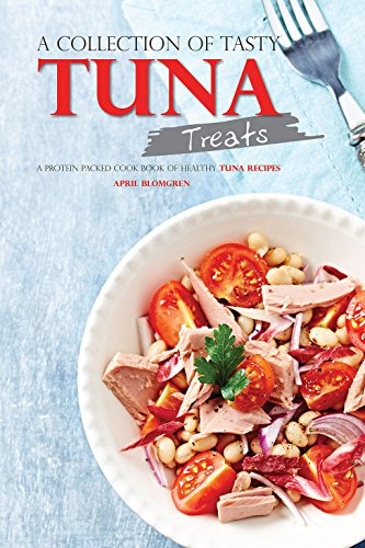 A Collection of Tasty Tuna Treats: A Protein Packed Cook Book of Healthy Tuna Recipes by April Blomgren