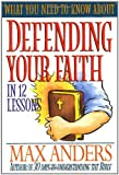 What You Need to Know about Defending Your Faith in 12 Lessons, Max E. Anders, 0785211926