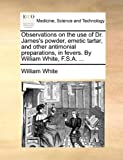 Observations on the Use of Dr James's Powder, Emetic Tartar, and Other Antimonial Preparations, in Fevers by William White, F S A, William White, 1170666914