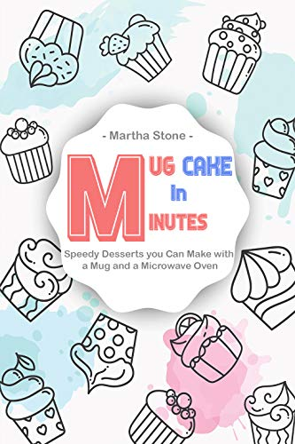 Mug Cake in Minutes: Speedy Desserts you Can Make with a Mug and a Microwave Oven by Martha Stone