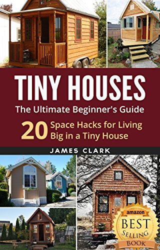 Pdf Home Tiny Houses: The Ultimate Beginner's Guide! : 20 Space Hacks for Living Big in Your Tiny House (Tiny Homes, Small Home, Tiny House Plans, Tiny House Living Book 1)