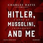 Hitler, Mussolini, and Me: A Sort of Triography | Charles Davis