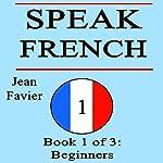 Speak French: Book 1 of 3: Beginners | Jean Favier