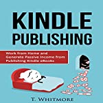Kindle Publishing: Work from Home and Generate Passive Income from Publishing Kindle eBooks | T Whitmore