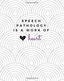 img - for Speech Pathology Is A Work of Heart: Speech Pathology Notebook; Speech Pathologist Journal; Gift for Speech Therapists and Speech Therapy Students; ... Gift; Lined Notebook; 8x10; 120 Pages book / textbook / text book