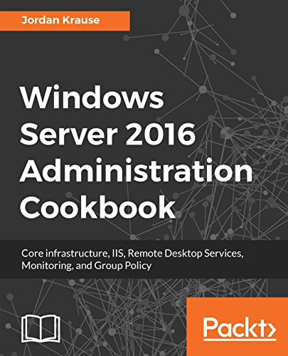 Windows Server 2016 Administration Cookbook: Core infrastructure, IIS, Remote Desktop Services, Monitoring, and Group - Network Desktop Remote