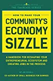 img - for How to Make Your Community's Economy Sizzle: A Handbook for Reshaping Your Entrepreneurial Ecosystem and Creating Jobs in the Process book / textbook / text book