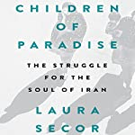 Children of Paradise: The Struggle for the Soul of Iran | Laura Secor