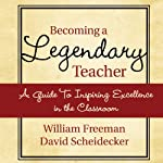 Becoming a Legendary Teacher: A Guide to Inspiring Excellence in the Classroom | David Freeman,William Scheidecker