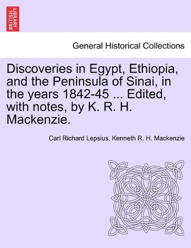Discoveries in Egypt, Ethiopia, and the Peninsula of Sinai, in the years 1842-45 ... Edited, with notes, by K. R. H. Mackenzie.