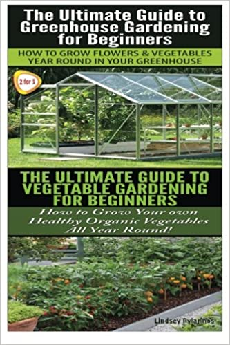 The Ultimate Guide To Greenhouse Gardening For Beginners U0026 The Ultimate  Guide To Vegetable Gardening For Beginners (Garden Box Set) (Volume 3):  Lindsey ...
