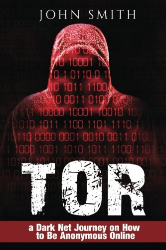 TOR: a Dark Net Journey on How to Be Anonymous Online (TOR,Dark Net,DarkNet,Deep web,cyber security Book 0) (Volume 1)