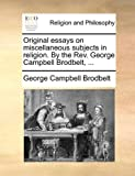 Original Essays on Miscellaneous Subjects in Religion by the Rev George Campbell Brodbelt, George Campbell Brodbelt, 1140882163