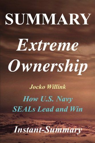 Summary - Extreme Ownership: By Jocko Willink & Leif Babin - How U.S. Navy SEALs Lead and Win (Extreme Ownership: A Full Book Summary - Book, Paperback, Hardcover, Summary)
