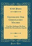 Geschichte Der Christlichen Malerei, Vol. 1: Von Den Anfängen Bis Zum Schluß Der Romanischen Epoche (Classic Reprint) (Latin Edition)