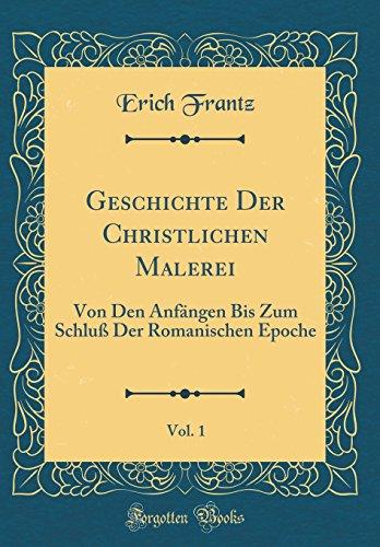 Geschichte Der Christlichen Malerei, Vol. 1: Von Den Anfängen Bis Zum Schluß Der Romanischen Epoche (Classic Reprint) (Latin Edition) by Forgotten Books