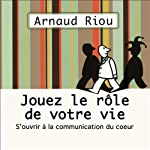 Jouez le rôle de votre vie: S'ouvrir à la communication du cœur | Arnaud Riou