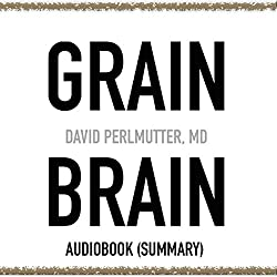 Grain Brain by David Perlmutter, MD - Book Summary: The Surprising Truth About Wheat, Carbs, and Sugar - Your Brain's Silent Killers