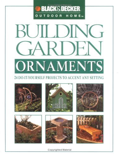 Building Garden Ornaments: 24 Do-It-Yourself Projects to Accent Any Setting (Black & Decker Outdoor Home) ()