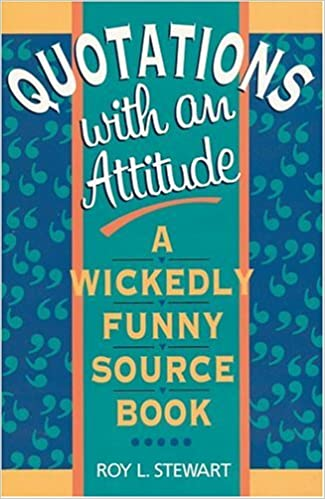 Quotations With An Attitude A Wickedly Funny Source Book Roy L