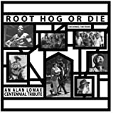 Root Hog Or Die 100 Years 100 Songs - Alan Lomax