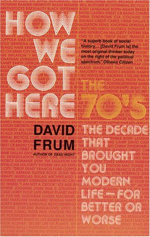 How We Got Here : The 70's:The Decade That Brought You Modern Life (For Better of Worse)
