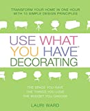 Use What You Have Decorating: Transform Your Home in One Hour with 10 Simple Design Principles